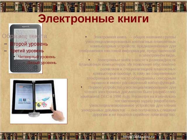 Электронные книги Электронная книга — общее название группы узкоспециализиров...