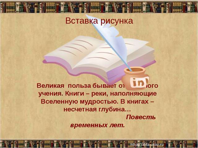 Великая польза бывает от книжного учения. Книги – реки, наполняющие Вселенную...