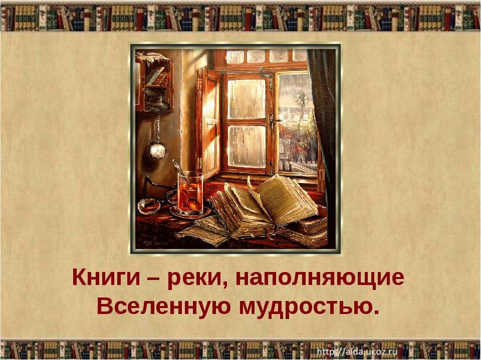 Книги – реки, наполняющие Вселенную мудростью.