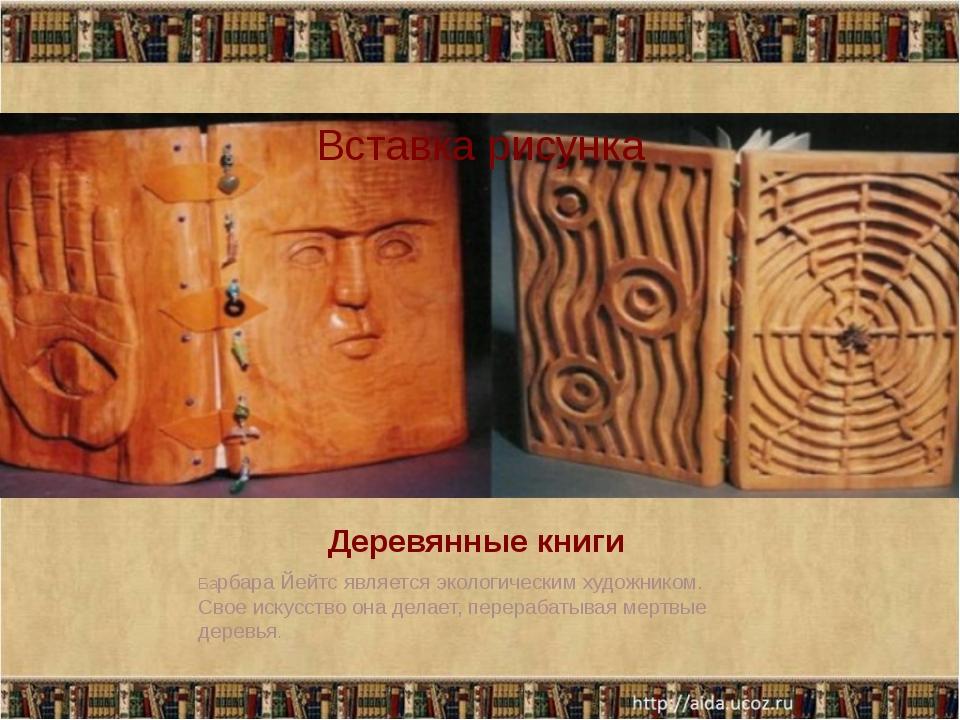 Деревянные книги Барбара Йейтс является экологическим художником. Свое искусс...