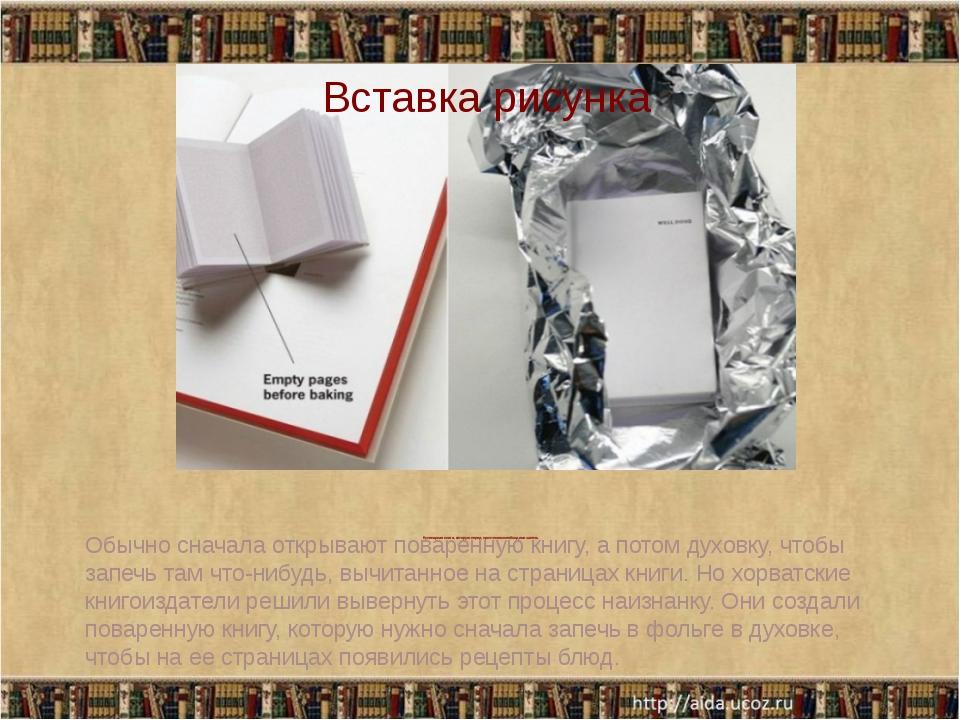 Кулинарная книга, которую перед прочтением необходимо запечь Обычно сначала...