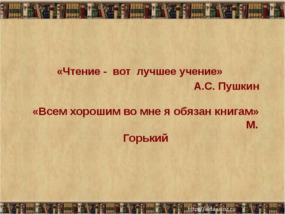 «Всем хорошим во мне я обязан книгам» М. Горький «Чтение - вот лучшее учение»...