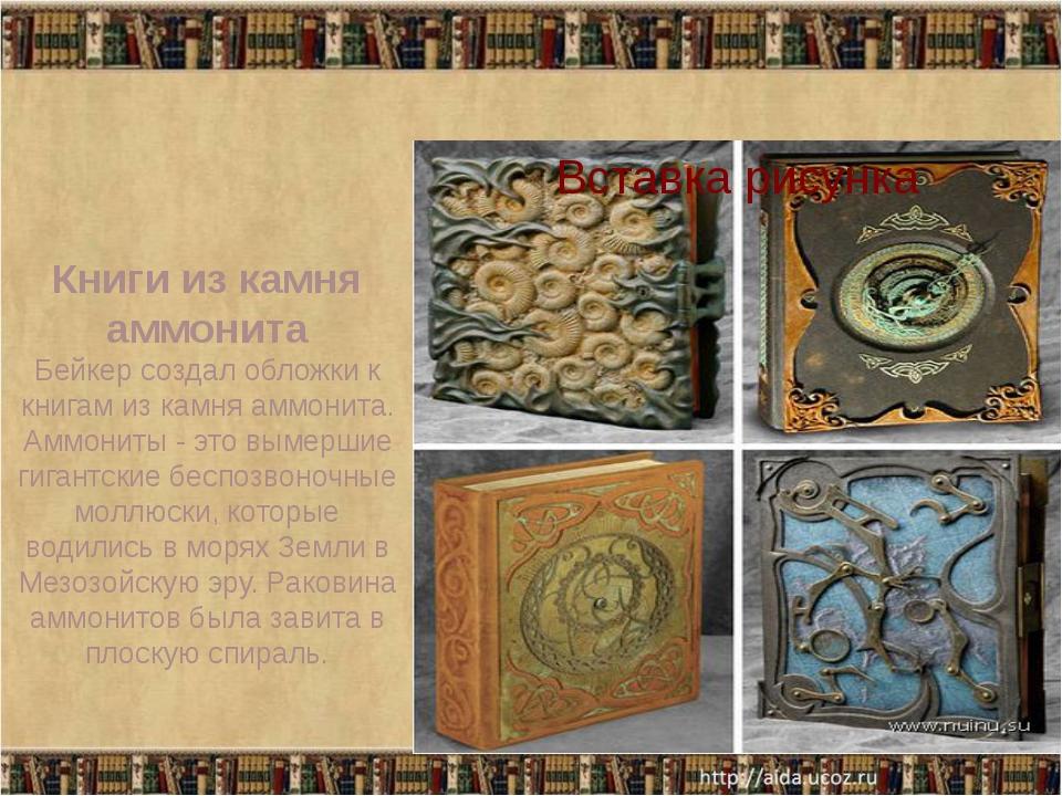 Книги из камня аммонита Бейкер создал обложки к книгам из камня аммонита. Ам...
