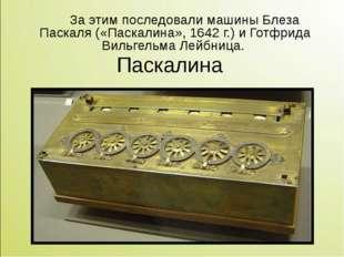 За этим последовали машины Блеза Паскаля («Паскалина», 1642г.) и Готфрида В