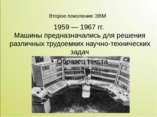 Второе поколение ЭВМ  1959 — 1967 гг. Машины предназначались для решения раз
