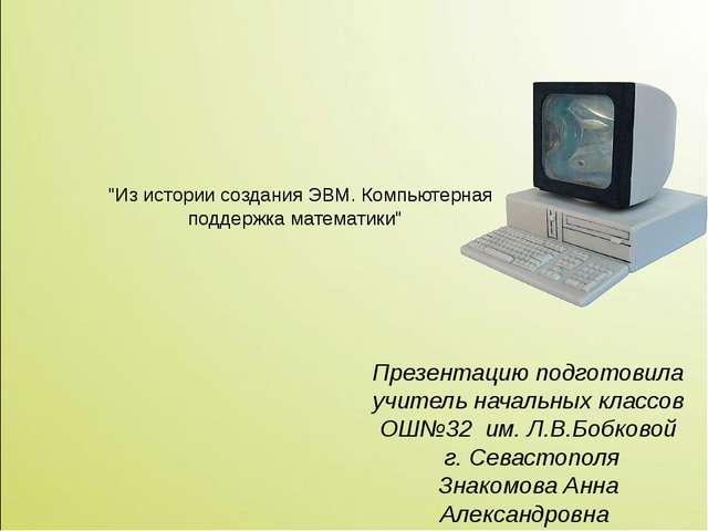"""""""Из истории создания ЭВМ. Компьютерная поддержка математики"""" Презентацию под..."""