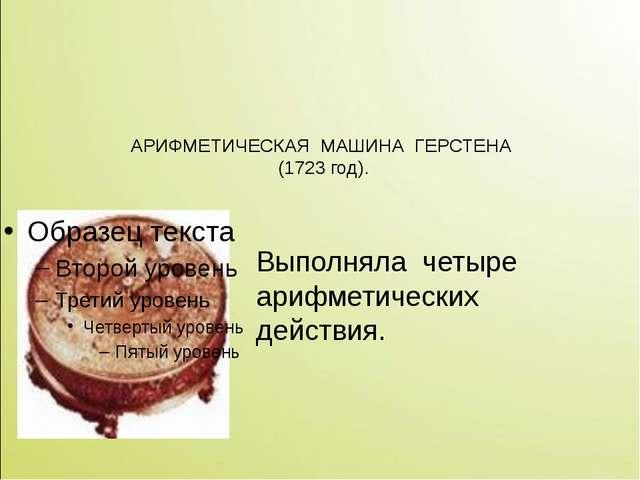 АРИФМЕТИЧЕСКАЯ МАШИНА ГЕРСТЕНА (1723 год). Выполняла четыре арифметических де...