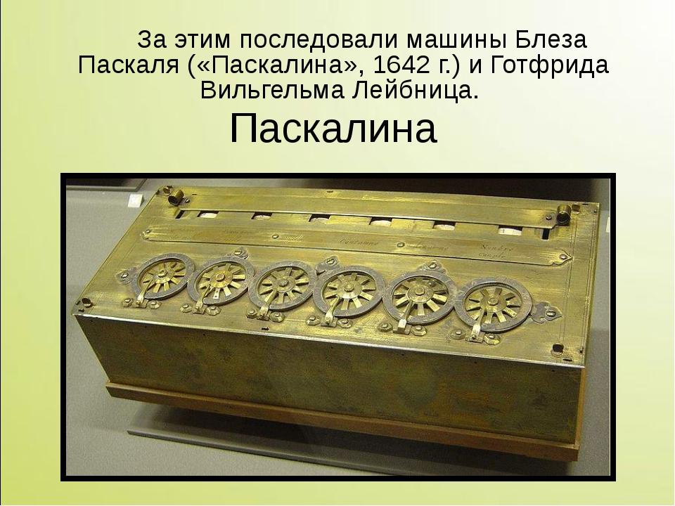 За этим последовали машины Блеза Паскаля («Паскалина», 1642г.) и Готфрида В...
