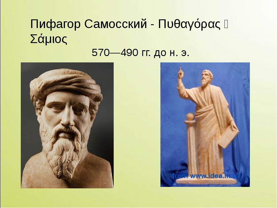 Пифагор Самосский - Πυθαγόρας ὁ Σάμιος 570—490 гг. до н. э.