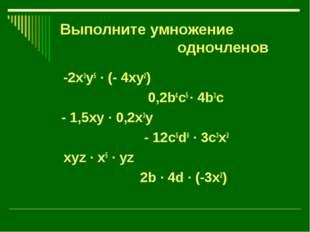 Выполните умножение одночленов -2x3y5 · (- 4xy2) 0,2b4c5 · 4b3c - 1,5xy · 0,2