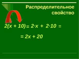 Распределительное свойство 2(х + 10) = + 2·х 2·10 = = 2х + 20