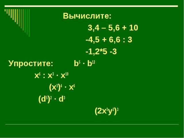 Вычислите: 3,4 – 5,6 + 10 -4,5 + 6,6 : 3 -1,2*5 -3 Упростите: b5 · b12 x6 :...