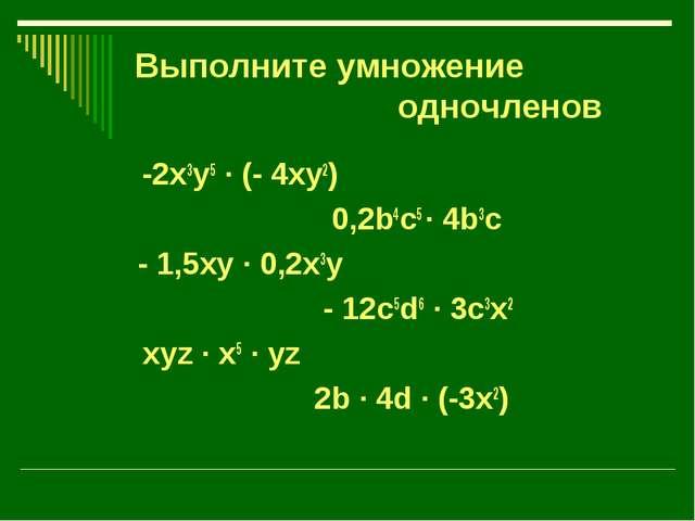 Выполните умножение одночленов -2x3y5 · (- 4xy2) 0,2b4c5 · 4b3c - 1,5xy · 0,2...