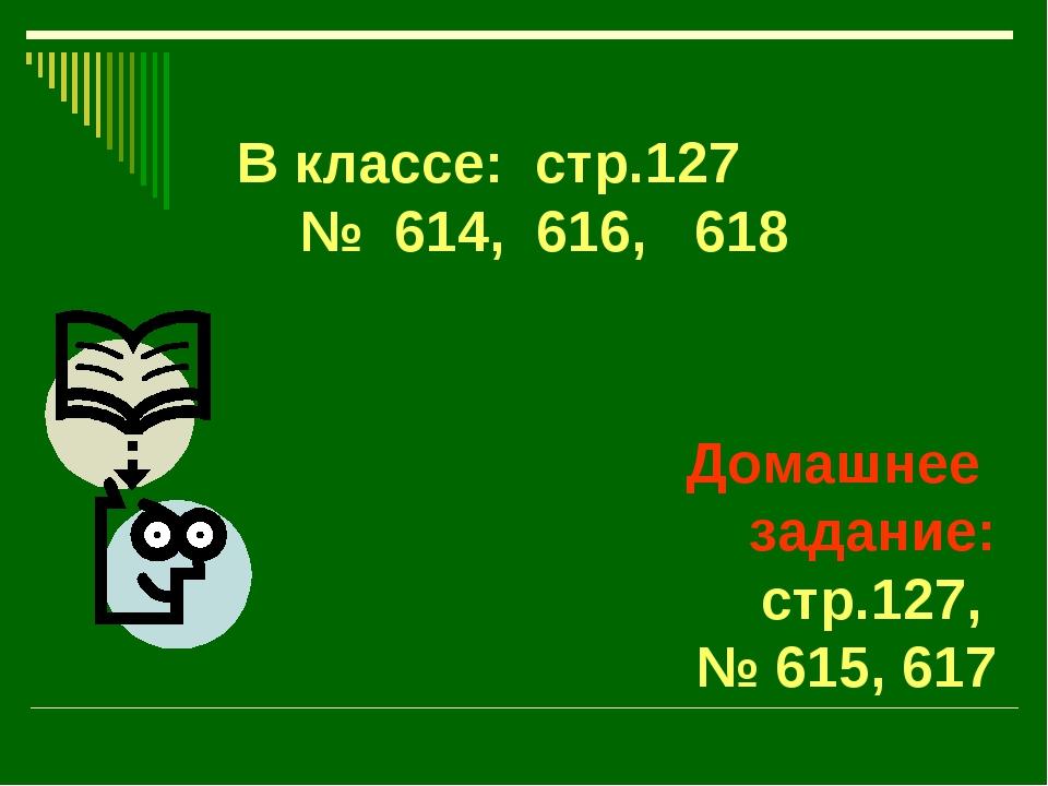 В классе: стр.127 № 614, 616, 618 Домашнее задание: стр.127, № 615, 617