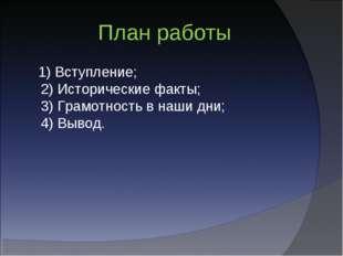 План работы 1) Вступление; 2) Исторические факты; 3) Грамотность в наши дни;