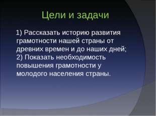 Цели и задачи 1) Рассказать историю развития грамотности нашей страны от дре