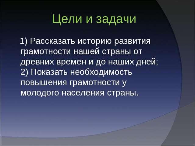 Цели и задачи 1) Рассказать историю развития грамотности нашей страны от дре...