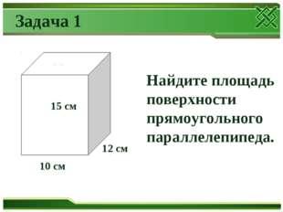 10 см Найдите площадь поверхности прямоугольного параллелепипеда. Задача 1 1