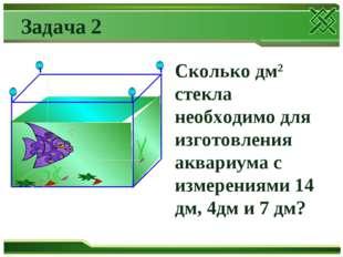 Задача 2 Сколько дм2 стекла необходимо для изготовления аквариума с измерения