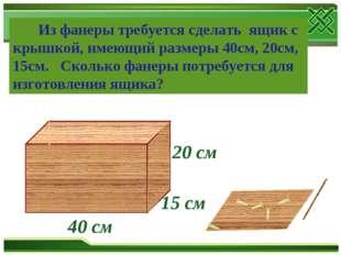 15 см 20 см 40 см Из фанеры требуется сделать ящик с крышкой, имеющий размеры