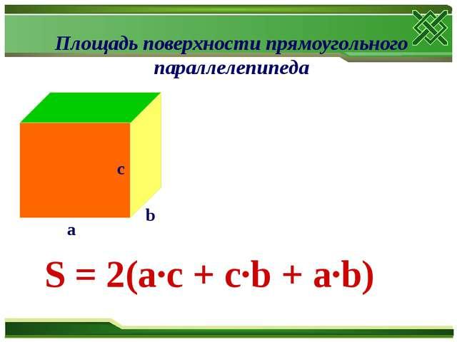 Площадь поверхности прямоугольного параллелепипеда S = 2(a∙c + c∙b + a∙b)