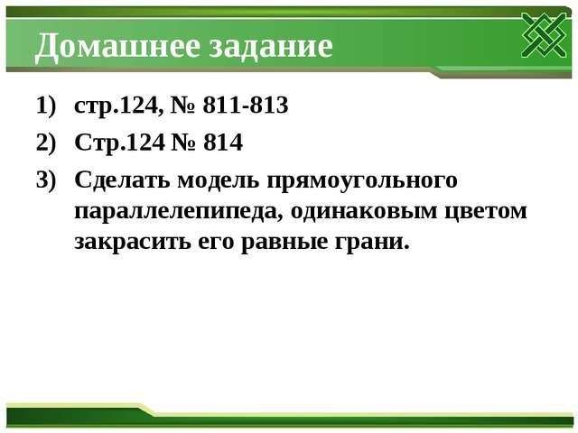 Домашнее задание стр.124, № 811-813 Стр.124 № 814 Сделать модель прямоугольно...