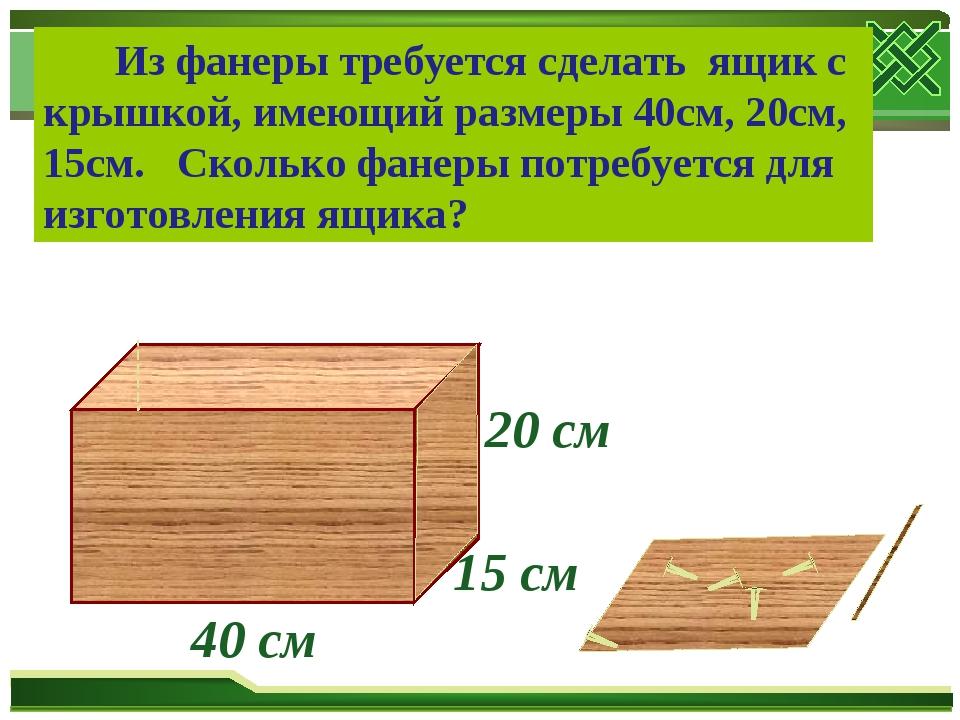 15 см 20 см 40 см Из фанеры требуется сделать ящик с крышкой, имеющий размеры...