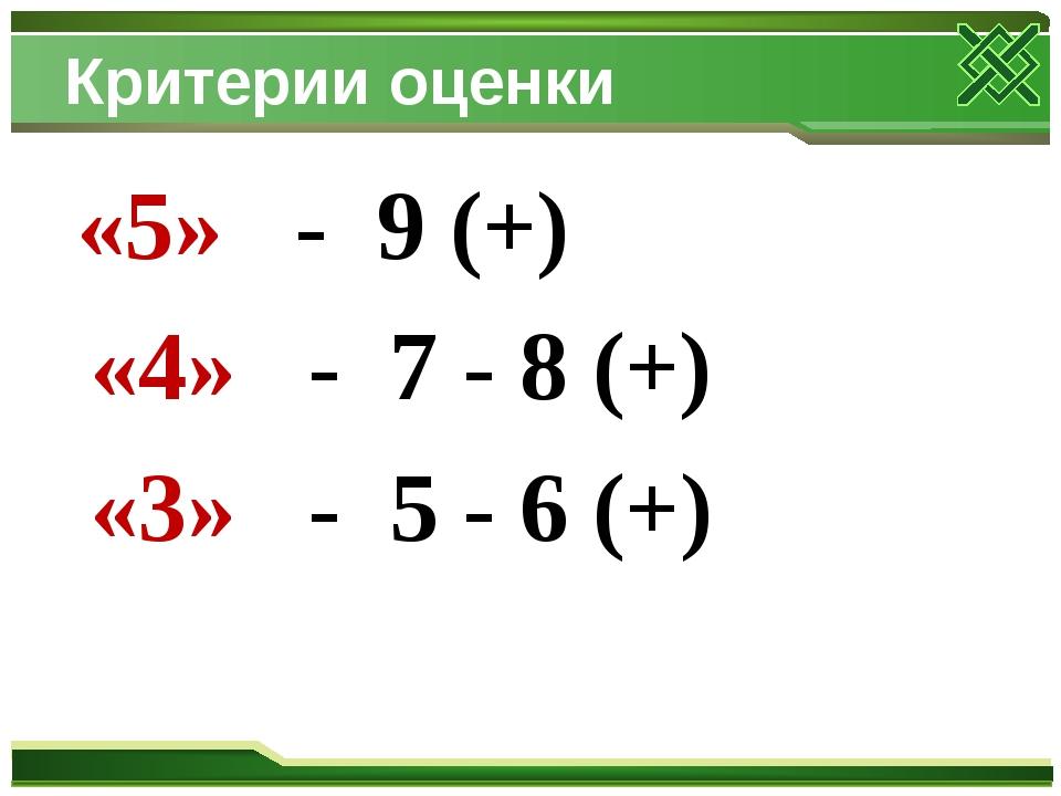 Критерии оценки «5» - 9 (+) «4» - 7 - 8 (+) «3» - 5 - 6 (+)