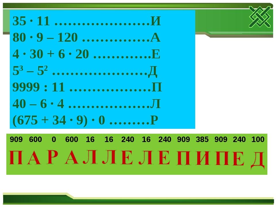 35 ∙ 11 …………………И 80 ∙ 9 – 120 ……………А 4 ∙ 30 + 6 ∙ 20 ………….Е 53 – 52 …………………Д...