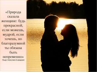 «Природа сказала женщине: будь прекрасной, если можешь, мудрой, если хочешь,