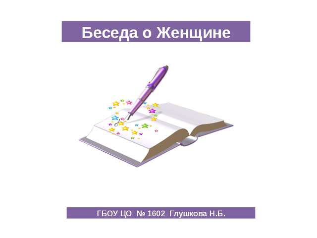 Беседа о Женщине ГБОУ ЦО № 1602 Глушкова Н.Б.