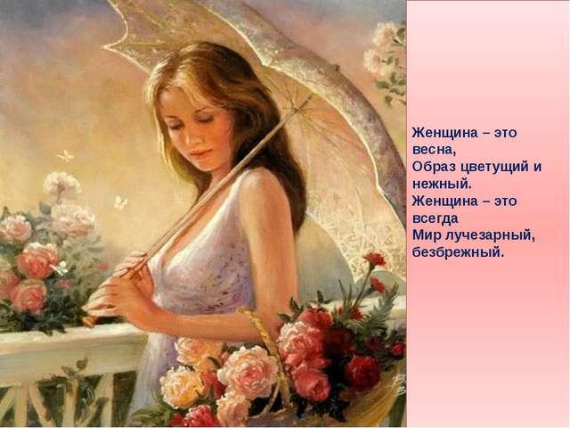 Женщина – это весна, Образ цветущий и нежный. Женщина – это всегда Мир лучез...
