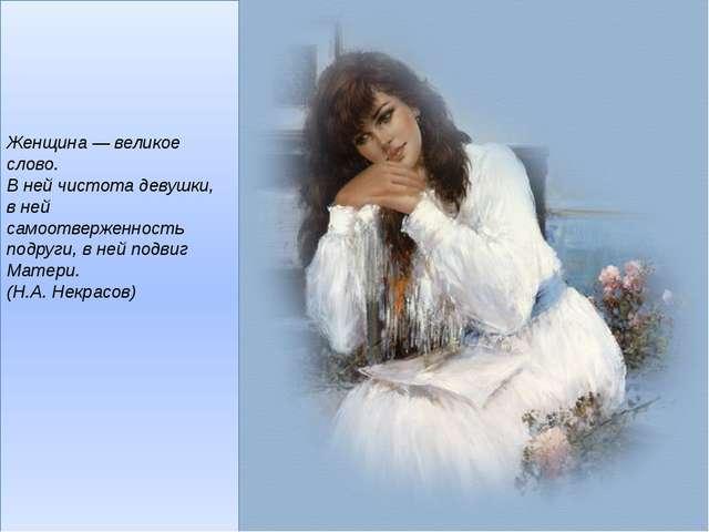 Женщина— великое слово. В ней чистота девушки, в ней самоотверженность подр...