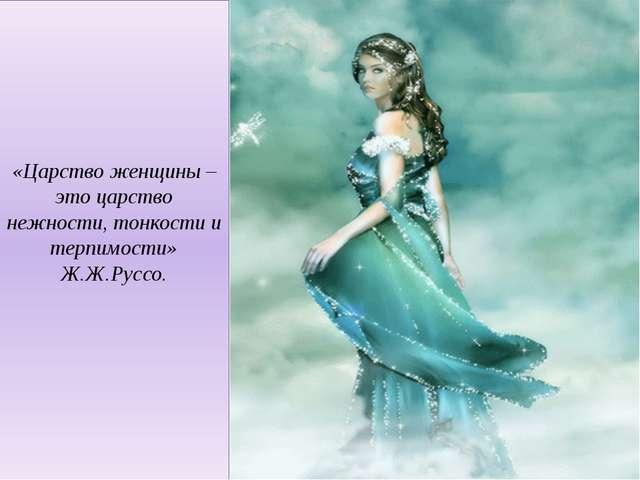 «Царство женщины – это царство нежности, тонкости и терпимости» Ж.Ж.Руссо.