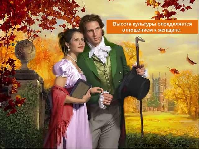 А.Фатьянов: «О любви» Высота культуры определяется отношением к женщине.