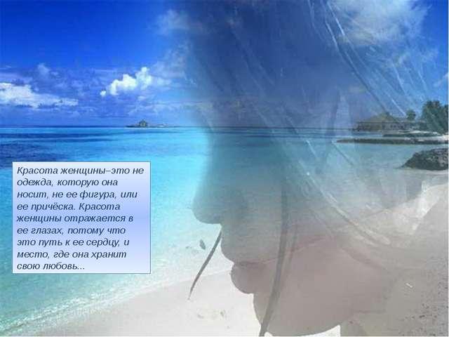 Красота женщины–это не одежда, которую она носит, не ее фигура, или ее причёс...