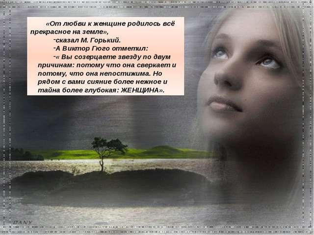 «От любви к женщине родилось всё прекрасное на земле», сказал М. Горький. А В...