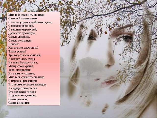 Мне тебя сравнить бы надо С песней соловьиною, С тихим утром, с майским садом...