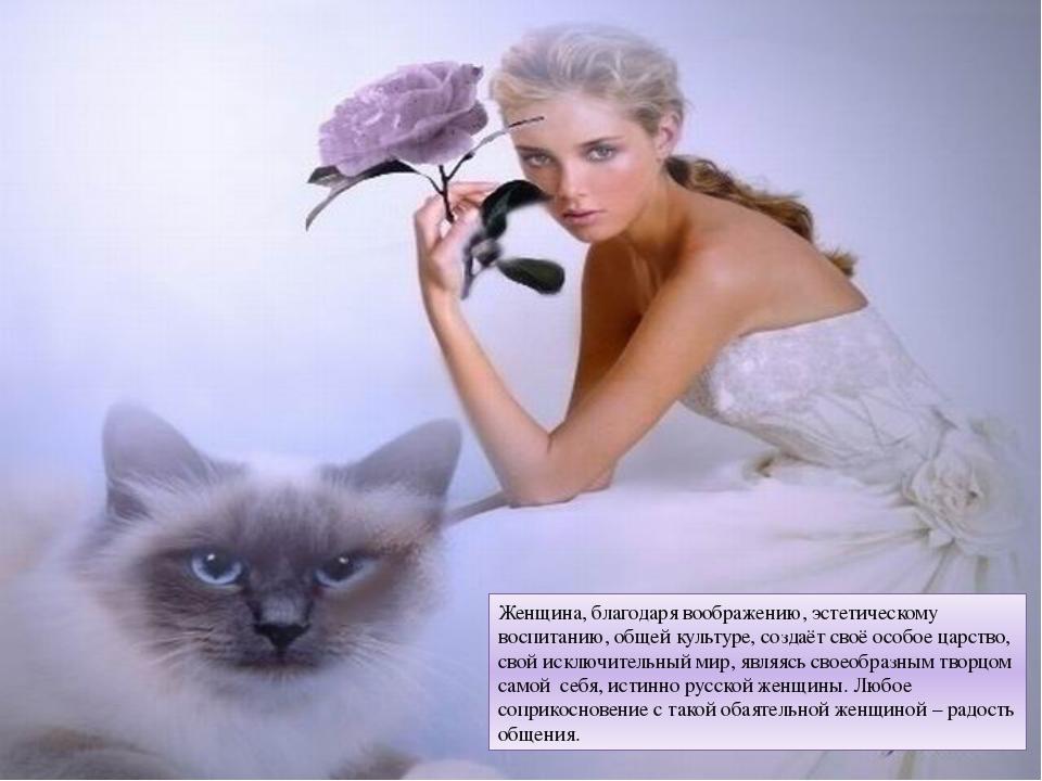 Женщина, благодаря воображению, эстетическому воспитанию, общей культуре, соз...