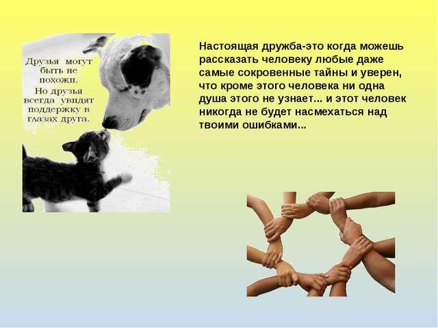 Настоящая дружба-это когда можешь рассказать человеку любые даже самые сокров...