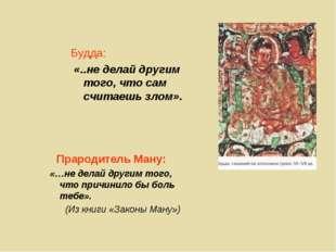 Будда: «..не делай другим того, что сам считаешь злом». Прародитель Ману: «…н