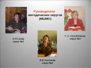 Руководители методических округов (МШМО) О.П.Скляр округ №1 Т. С. Солодянкина