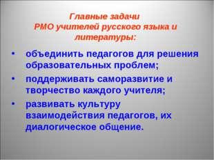 Главные задачи РМО учителей русского языка и литературы: объединить педагогов