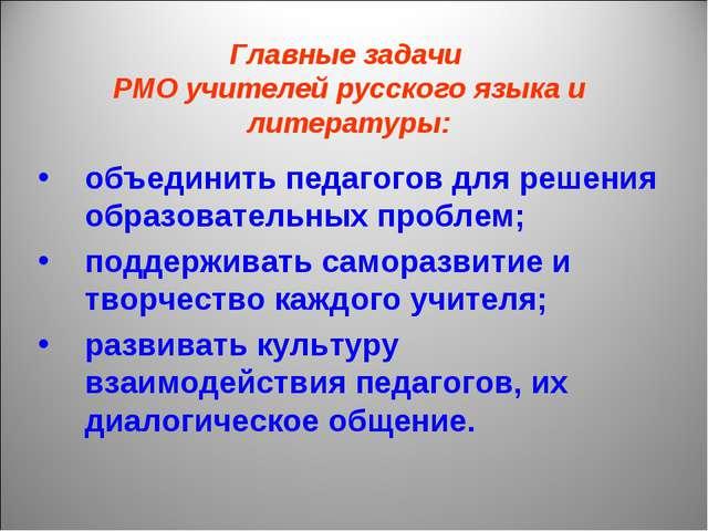 Главные задачи РМО учителей русского языка и литературы: объединить педагогов...