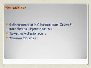 Источники: И.И.Новошинский, Н.С.Новошинская. Химия 8 класс.Москва. «Русское с