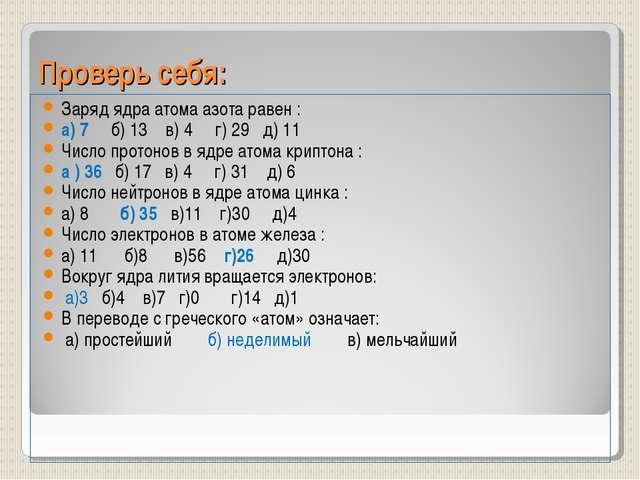 Проверь себя: Заряд ядра атома азота равен : а) 7 б) 13 в) 4 г) 29 д) 11 Числ...