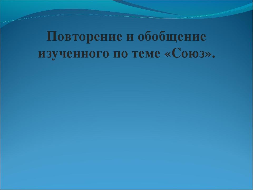 Повторение и обобщение изученного по теме «Союз».