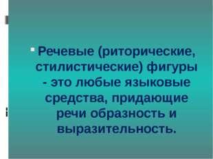 Речевые (риторические, стилистические) фигуры - это любые языковые средства,