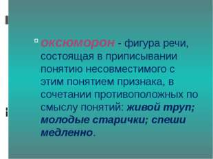 оксюморон- фигура речи, состоящая в приписывании понятию несовместимого с э