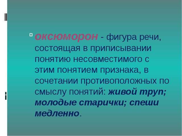 оксюморон- фигура речи, состоящая в приписывании понятию несовместимого с э...